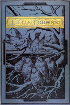 "books0977:  "" Little Crowns and How to Win Them. Joseph A. Collier (1828-1864). W.P. Nimmo, Hay, & Mitchell, Edinburgh, 1886.  ""These are the crowns that we shall wear,  When all thy saints are crowned;  These are the palms that we shall bear  On yonder..."