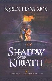 The Shadow Over Kiriath: Book 3 in The Legends of the Guardian King series by Karen Hancock.