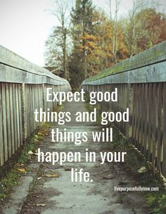 Expect good things and good things will happen in your life. #hope