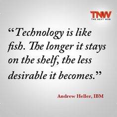 """Technology is like fish. The longer it stays on the shelf, the less desirable it becomes.""   —Andrew Heller, IBM"