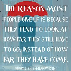 The reason most people give up is because they tend to look at how far they still have  ....