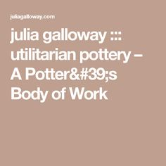 julia galloway ::: utilitarian pottery – A Potter's Body of Work