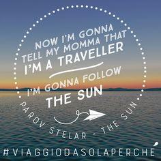 """Now I'm gonna tell my momma that I'm a traveller, I'm gonna follow the sun"" - Parov Stelar - The Sun"""