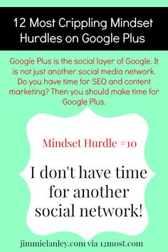 Mindset Hurdle #10: I don't have time for another social media network Google Plus is the social layer of Google. It is not just another social media network. Do you have time for SEO and content marketing? Then you should make time for Google Plus.