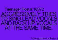 Teenager Posts- thats what ur for when we r in the car. if im singing lead vocals, u sing backup. not lead. i dont share the lead. u sing backup and that is all. understood?