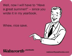 "Well, now I will have to ""Have a great summer!"" - since you wrote it in my yearbook. Whew, nice save. #yearbookhumor"