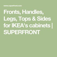 Fronts, Handles, Legs, Tops & Sides for IKEA's cabinets | SUPERFRONT