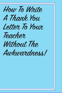 Educators are underappreciated! If you have a school-teacher or mentor who has given you advice, send them a letter of appreciation. The article contains a few examples to help you out