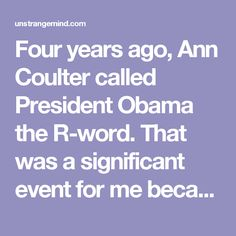 Four years ago, Ann Coulter called President Obama the R-word. That was a significant event for me because it made me angry enough to change from anonymously blogging to writing openly under my name, thanks to a movement, led by blogger Jill Smo, for all of us developmentally disabled people to show our faces and let Ann Coulter know who she was hurting