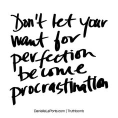 Don't let your want for perfection become procrastination. Subscribe: DanielleLaPorte.com #Truthbomb #Words #Quotes