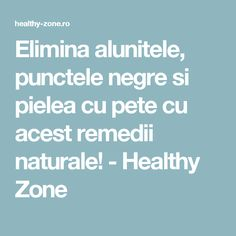 Elimina alunitele, punctele negre si pielea cu pete cu acest remedii naturale! - Healthy Zone How To Get Rid, Good To Know, Natural Remedies, Health Fitness, Healthy, Top, Medicine, Diet, Natural Home Remedies