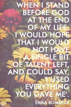 One of my favorites. :) When I stand before God at the end of my life, I would hope that I would not have a single bit of talent left, and could say, 'I used everything you gave me.' - Erma Bombeck 20 Funeral Quotes for A Loved One's Eulogy Eulogy Quotes, Funeral Quotes, Bible Quotes, Bible Verses, Me Quotes, Scriptures, Qoutes, Encouraging Verses, Crush Quotes