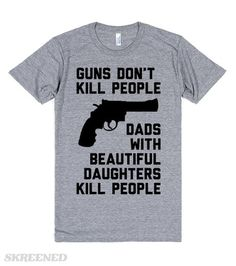 Guns Don't Kill People Dads With Beautiful Daughters Kill People | Guns don't kill people. Dads with beautiful daughters kill people. The perfect gift from a beautiful daughter to a wonderful dad. Especially for Father's Day.*Dads*Wear every night from the first day your daughter begins dating. Silently tap and nod while staring directly into a potential suitor's eyes. #fathersday
