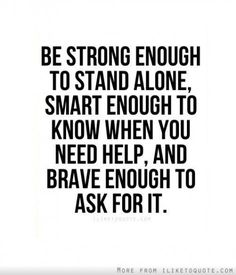 Be strong enough to stand alone, smart enough to know when you need help, and brave eough to ask for it.