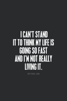 I can't stand it to think my life is going so fast and I'm not really living it.