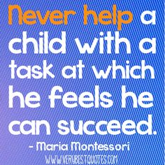 Early Childhood education quotes - Never help a child with a task at which he feels he can succeed.