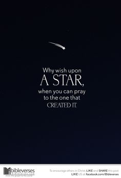 """Why wish upon a star, when you can pray to the one that created it."""