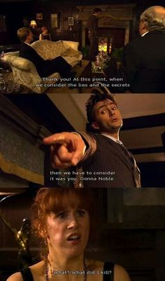 Donna: So she killed them? Doctor and Agatha: No. Donna: So he killed them? Doctor: No. Donna: So SHE killed them? Doctor: NO Catherine Tate, Doctor Who Quotes, 10th Doctor, Donna Noble, Amy Pond, Don't Blink, Torchwood, David Tennant, Dr Who