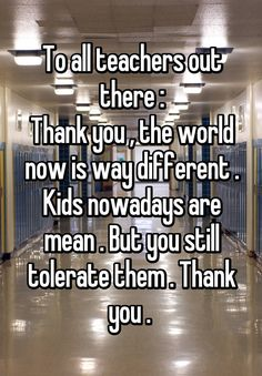 """""""To all teachers out there : Thank you , the world now is way different . Kids nowadays are mean . But you still tolerate them . Thank you . """""""