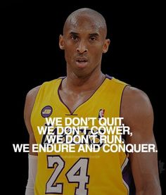 Kobe Bryant  Mamba Mentality  We don't quit. We don't cower. We don't run. We endure and conquer.