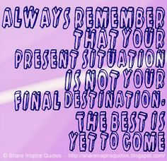Always remember that your present situation is not your final destination. The best is yet to come #life #advice #lessons #destination #quotes