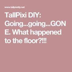 TallPixi DIY: Going...going...GONE. What happened to the floor?!!!