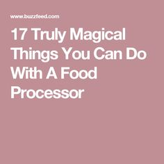 17 Truly Magical Things You Can Do With A Food Processor