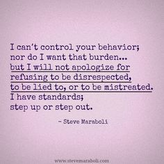 """I can't control your behavior; nor do I want that burden… but I will not apologize for refusing to be disrespected, to be lied to, or to be mistreated. I have standards; step up or step out."" - Steve Maraboli #quote"
