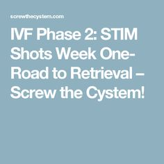 IVF Phase 2: STIM Shots Week One- Road to Retrieval – Screw the Cystem!