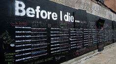 BEFORE I DIE..... pretty cool idea....   http://www.designworklife.com/2011/09/07/candy-chang-before-i-die/