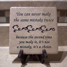 "My dad always told me....""it's okay to make a mistake as long as you learn from it and don't make the same mistake twice.....""  This sounds just like him."