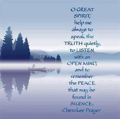 Oh Great Spirit, help me to always speak the truth quietly, to listen with an open heart and to remember the peace that may be found in silence. ~ Cherokee prayer
