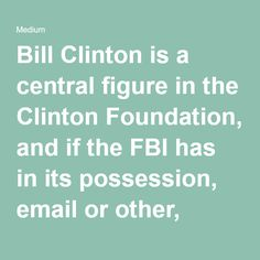 Bill Clinton is a central figure in the Clinton Foundation, and if the FBI has in its possession, email or other, evidence of corruption, foreign donor money towards them disguised as speech honorariums, or racketeering during Hillary's tenure at State, the investigation is on an entirely different level. Charges here immediately end her campaign in the public court of opinion.