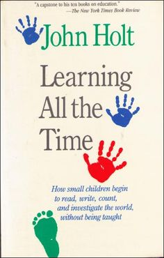 Learning All The Time: How small children begin to read, write, count, and investigate the world, without being taught