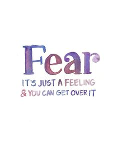 Fear is just a feeling....Get over it!!!