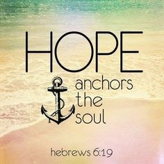 Hope anchors the soul.  Hebrews 6:19