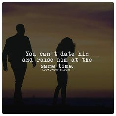 You can't date him and raise him at the same time. #relationship #quotes