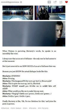 Love this idea. You know Moriarty is hamming it up, but John wont repeat it like that. <-- I can totally see this!