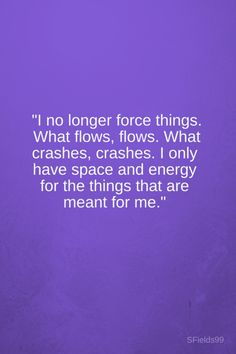 """""""I no longer force things. What flows, flows. What crashes, crashes. I only have space and energy for the things that are meant for me."""" -Anonymous. #motivation #inspiration #growth #personal #development #newyear #newyou #truth #learning #affirmation #quote #sfields99"""