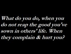 What do you do, when you do not reap the good you've sown in others' life. When they complain & hurt you?