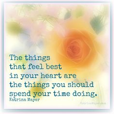 The things that feel best in your heart are the things you should spend your time doing. Katrina Mayer