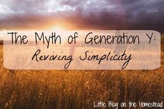 The Myth of Generation Y: Reviving Simplicity - http://www.littleblogonthehomestead.com/generation-y/