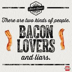 There are two kinds of people. Bacon lovers and liars.