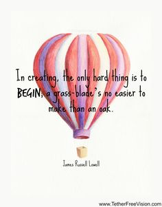 In creating, the only hard thing is to begin; a grass blade's no easier to make than an oak. -James Russell Lowell