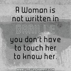 A woman is not written in braille, you don't have to touch her to know her.