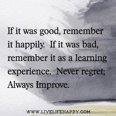 If it was good, remember it happily.  If it was bad, remember it as a learning experience.  Never regret; always improve.