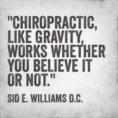 """#Chiropractic, like gravity, works whether you believe it or not."" Sid E. Williams D.C."