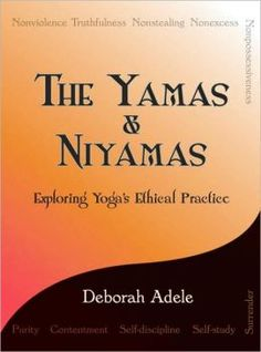 The Yamas & Niyamas: Exploring Yoga's Ethical Practice by Deborah Adele: The first two limbs of the eight-fold path of yoga sutras—the basic text for classical yoga—are examined in this spiritual guide to the practice of yoga. Foundational to all yogic thought, they are considered to be the guidelines to the yoga way of living that free individuals to take ownership of their lives... #Book #Yoga #Yamas #Niyamas