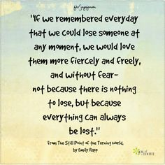 """""""If we remembered everyday that we could lose someone at any moment, we would love them more fiercely and freely, and without fear- not because there is nothing to lose, but because everything can always be lost."""" ~From The Still Point of the Turning World, by Emily Rapp"""