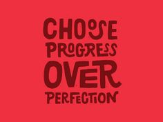 Choose Progress over perfection..